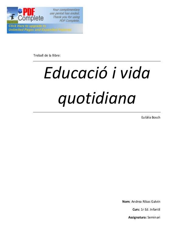 Treball de la llibre: Educació i vida quotidiana Eulàlia Bosch Nom: Andrea Ribas Galvín Curs: 1r Ed. Infantil Assignatura:...
