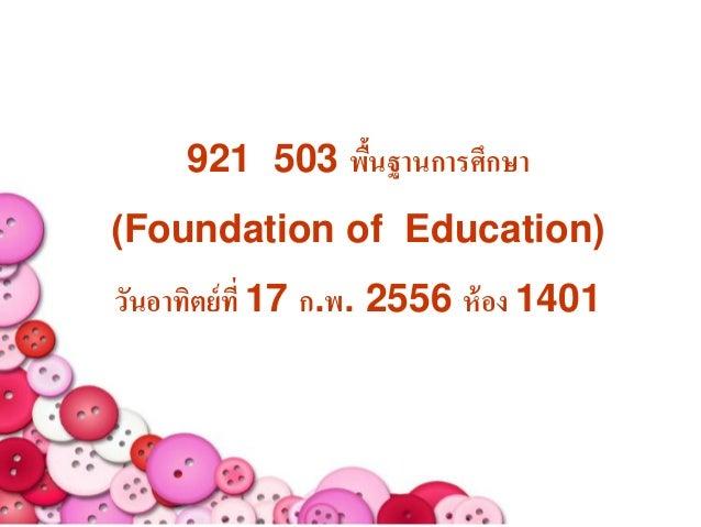 921 503 พืนฐานการศึกษา               ้(Foundation of Education)วันอาทิตย์ ที่ 17 ก.พ. 2556 ห้ อง 1401