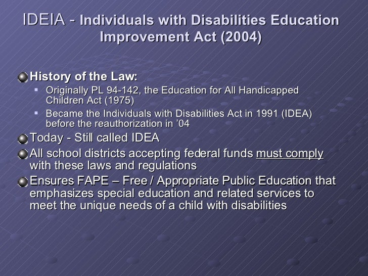 individuals with disabilities education act 2004 Fully fund the individuals with disabilities education act when congress passed idea in 1975, it committed the federal government to helping to ensure that students with disabilities receive a free and appropriate public education by funding 40 percent of the additional cost to educate idea-eligible students.