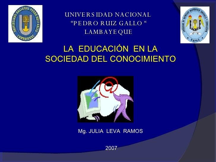 """UNIVERSIDAD NACIONAL  """"PEDRO RUIZ GALLO """" LAMBAYEQUE LA  EDUCACIÓN  EN LA SOCIEDAD DEL CONOCIMIENTO  Mg. JULIA  LEVA  RAMO..."""