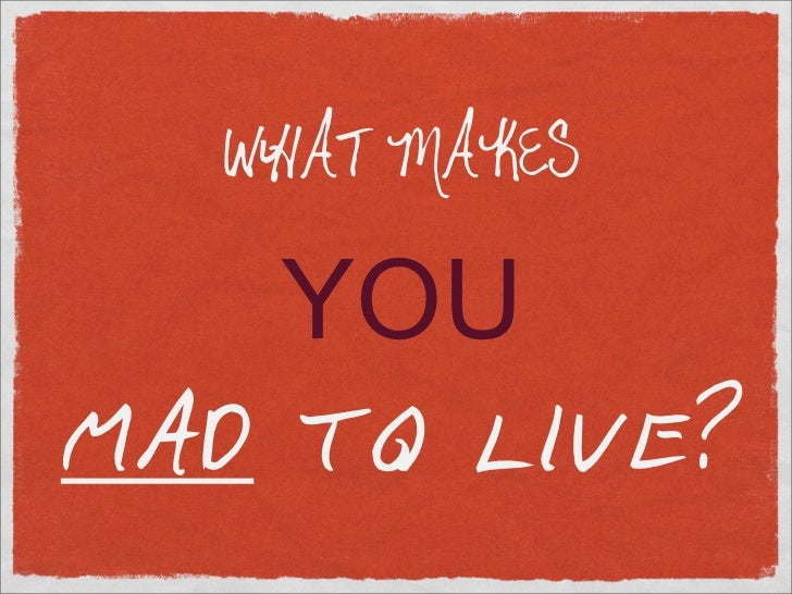 WHAT MAKES      YOU MAD TO LIVE?