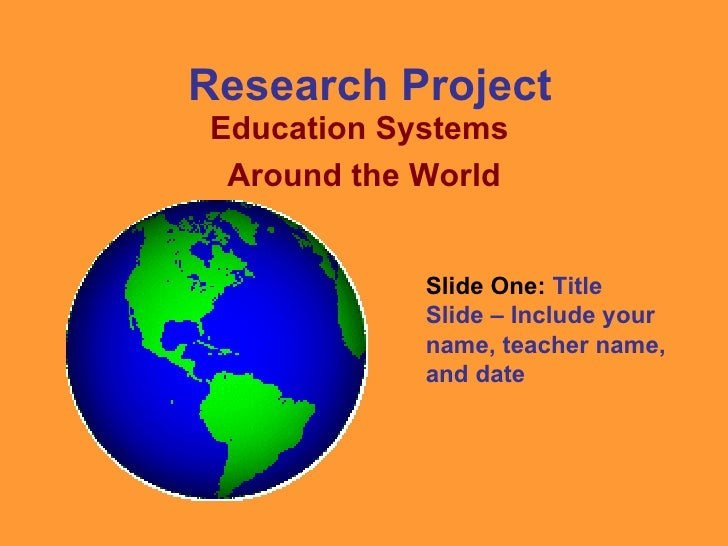 Research Project Education Systems  Around the World Slide One:  Title Slide – Include your name, teacher name, and date