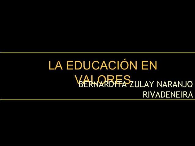 LA EDUCACIÓN ENLA EDUCACIÓN EN VALORESVALORESBERNARDITA ZULAY NARANJO RIVADENEIRA