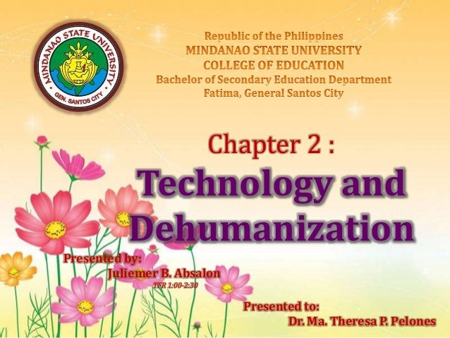 Chapter 2 : Technology and Dehumanization Presented by: Juliemer B. Absalon TFR 1:00-2:30 Presented to: Dr. Ma. Theresa P....