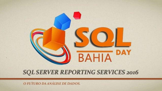 SQL SERVER REPORTING SERVICES 2016 O FUTURO DA ANÁLISE DE DADOS.