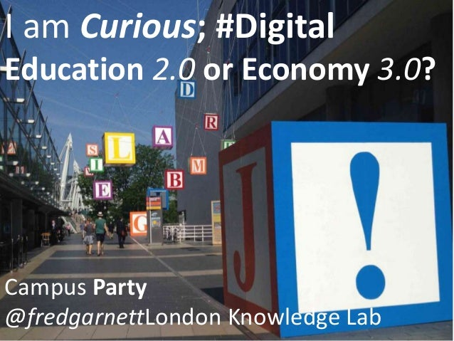 I am Curious; #Digital Education 2.0 or Economy 3.0? Campus Party @fredgarnettLondon Knowledge Lab