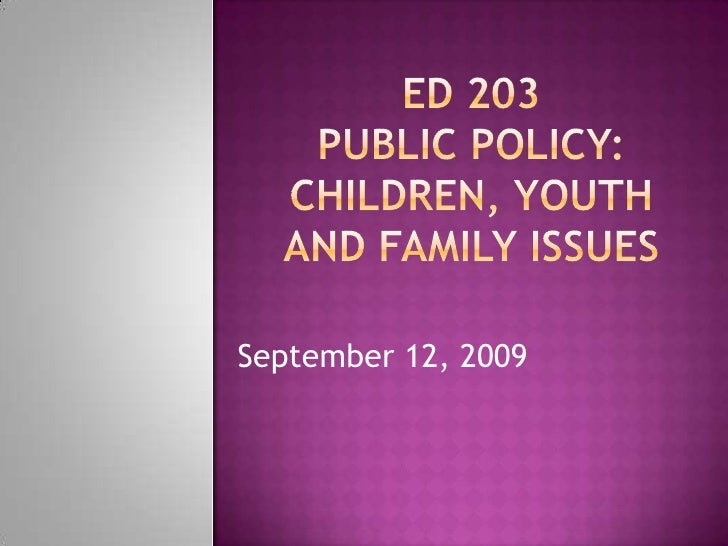 ED 203Public Policy: Children, Youth and Family Issues<br />            September 12, 2009<br />