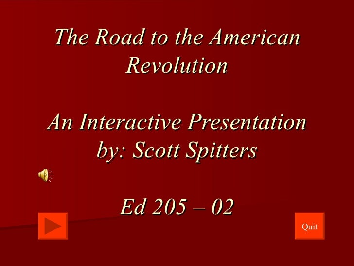 The Road to the American Revolution An Interactive Presentation by: Scott Spitters Ed 205 – 02 Quit