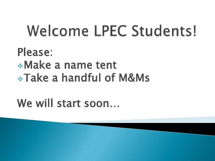Welcome LPEC Students!<br />Please:<br /><ul><li>Make a name tent
