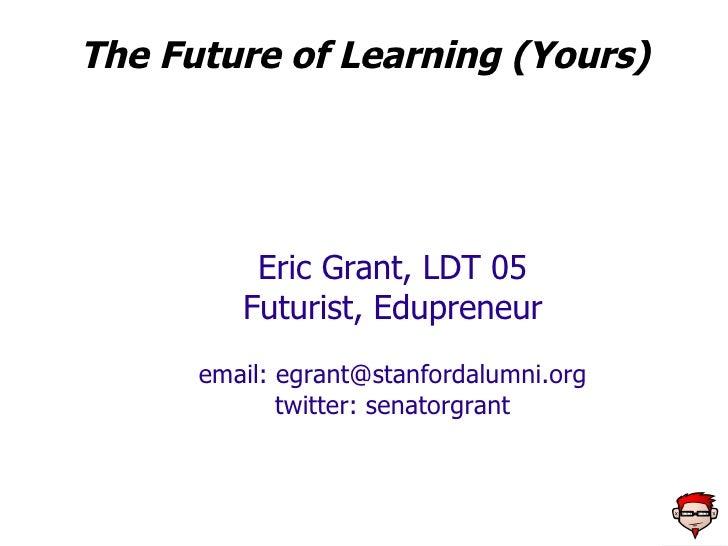 The Future of Learning (Yours) Eric Grant, LDT 05 Futurist, Edupreneur email:  [email_address] twitter: senatorgrant