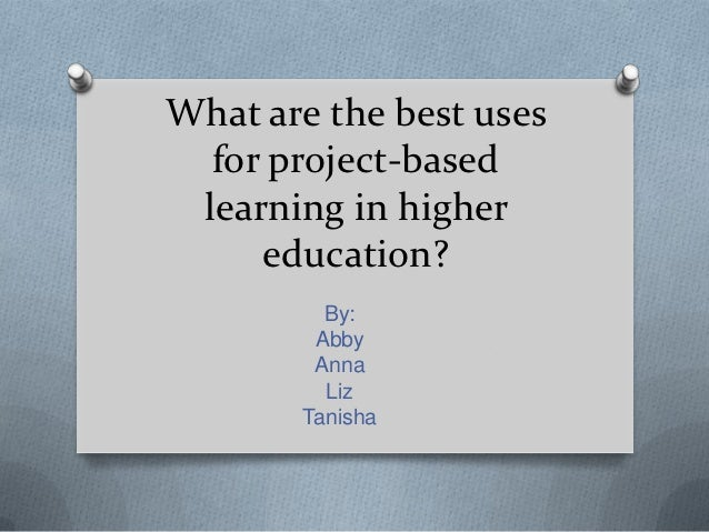 What are the best uses  for project-based learning in higher     education?         By:        Abby        Anna         Li...
