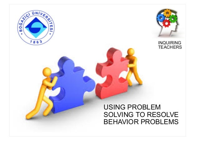 USING PROBLEM SOLVING TO RESOLVE BEHAVIOR PROBLEMS INQUIRING TEACHERS
