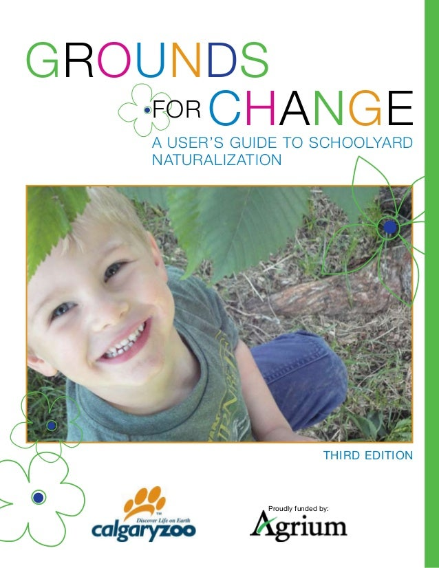 Change Grounds A user's guide to schoolyard naturalization Third Edition For Proudly funded by:
