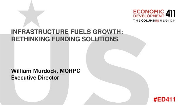 #ED411 INFRASTRUCTURE FUELS GROWTH: RETHINKING FUNDING SOLUTIONS William Murdock, MORPC Executive Director