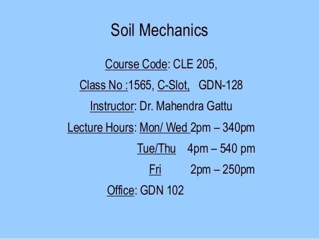 Soil Mechanics Course Code: CLE 205, Class No :1565, C-Slot, GDN-128 Instructor: Dr. Mahendra Gattu Lecture Hours: Mon/ We...