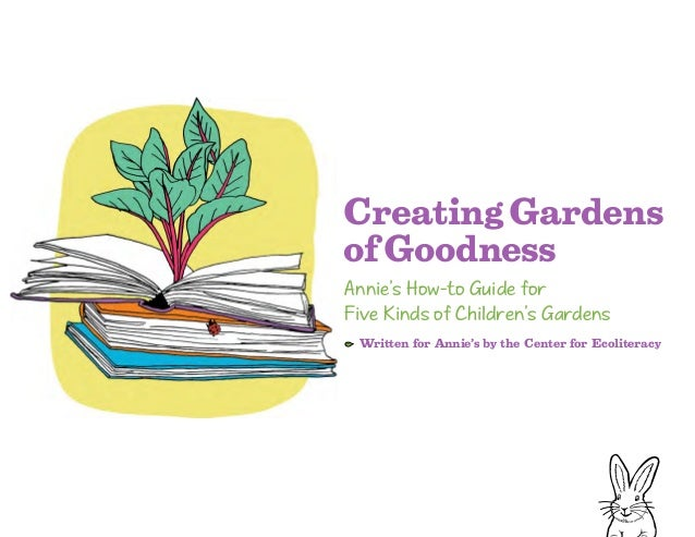 CreatingGardens ofGoodness Annie's How-to Guide for Five Kinds of Children's Gardens Written for Annie's by the Center for...
