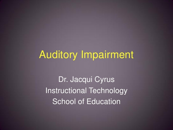 Auditory Impairment       Dr. Jacqui Cyrus  Instructional Technology    School of Education