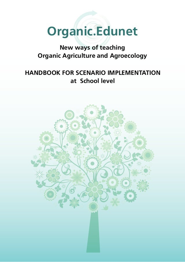HANDBOOK FOR SCENARIO IMPLEMENTATION at School level Organic.Edunet New ways of teaching Organic Agriculture and Agroecolo...