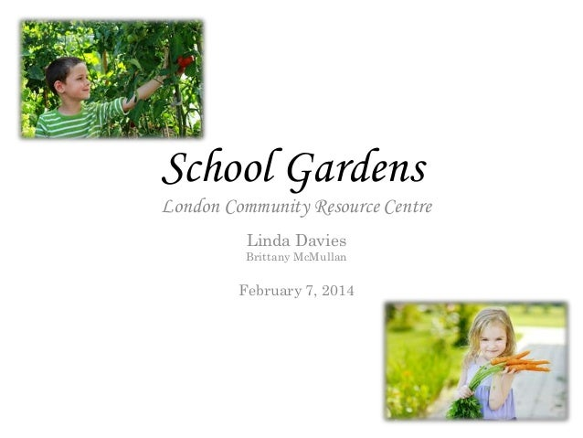 School Gardens London Community Resource Centre Linda Davies Brittany McMullan February 7, 2014