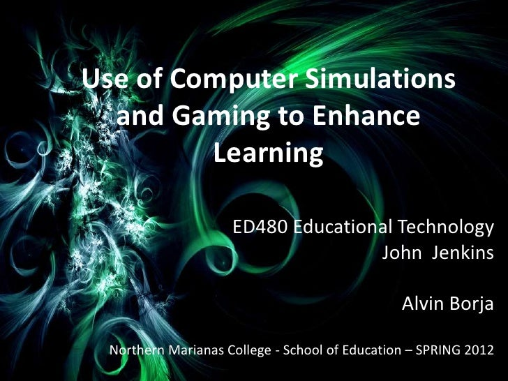 Use of Computer Simulations  and Gaming to Enhance         Learning                     ED480 Educational Technology      ...