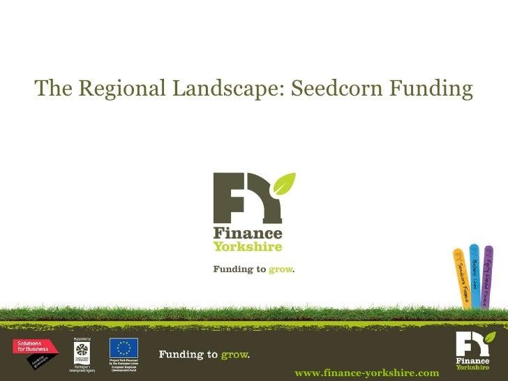 The Regional Landscape: Seedcorn Funding www.finance-yorkshire.com