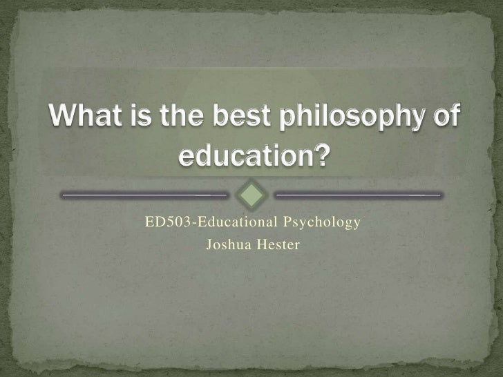 ED503-Educational Psychology<br />Joshua Hester<br />What is the best philosophy of education?<br />