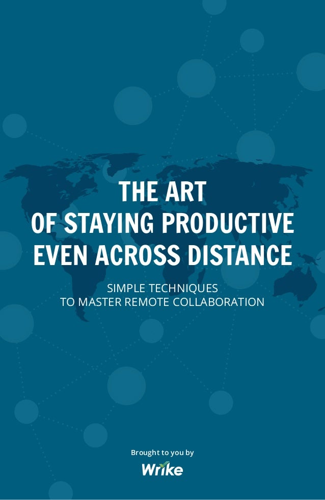 THE ART OF STAYING PRODUCTIVE EVEN ACROSS DISTANCE SIMPLE TECHNIQUES TO MASTER REMOTE COLLABORATION Brought to you by
