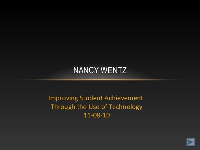 Improving Student Achievement Through the Use of Technology 11-08-10 NANCY WENTZ