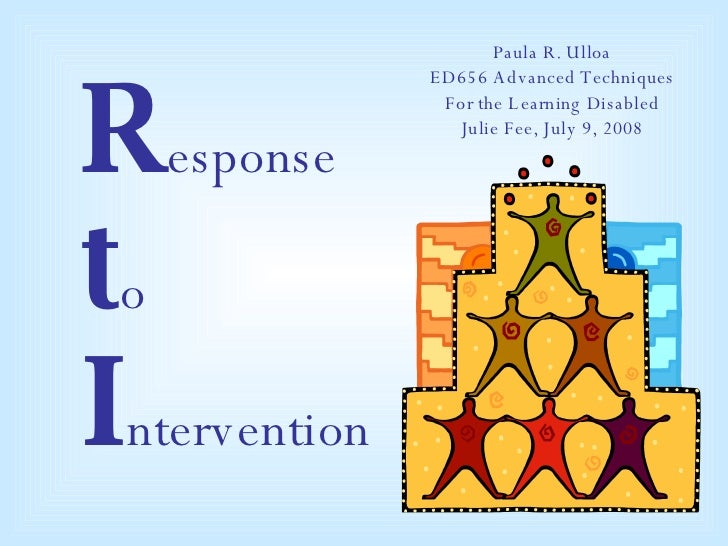 R esponse t o  I ntervention Paula R. Ulloa ED656 Advanced Techniques For the Learning Disabled Julie Fee, July 9, 2008