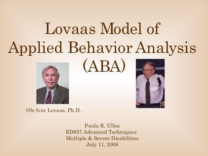 Lovaas Model of  Applied Behavior Analysis   (ABA) Paula R. Ulloa ED657 Advanced Techniques:  Multiple & Severe Disabiliti...