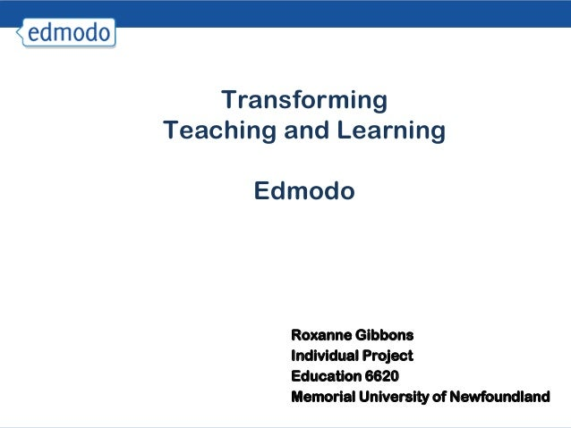 TransformingTeaching and Learning      Edmodo         Roxanne Gibbons         Individual Project         Education 6620   ...