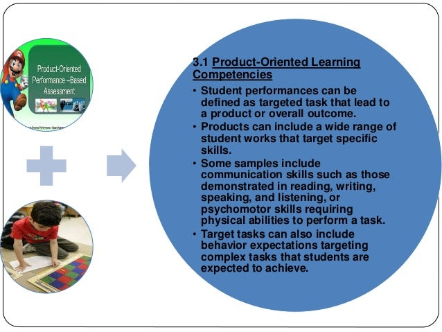 3.1 Product-Oriented Learning  Competencies  • Student performances can be  defined as targeted task that lead to  a produ...