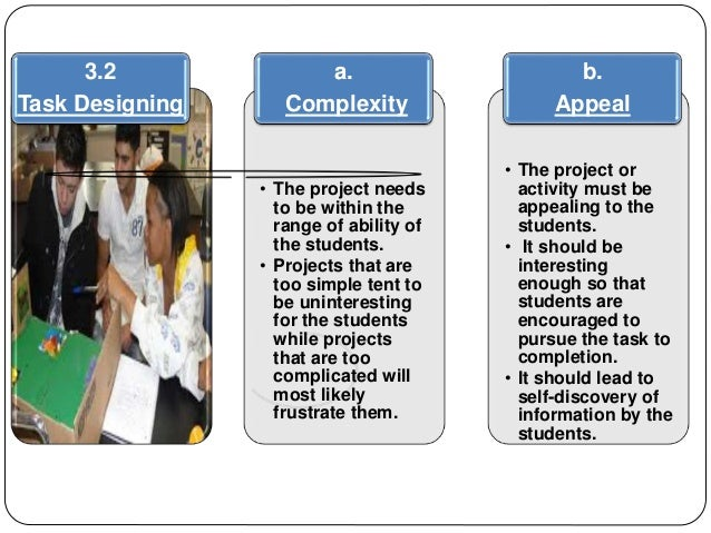 3.2  Task Designing  a.  Complexity  • The project needs  to be within the  range of ability of  the students.  • Projects...