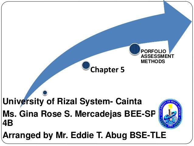 Chapter 5  PORFOLIO  ASSESSMENT  METHODS  University of Rizal System- Cainta  Ms. Gina Rose S. Mercadejas BEE-SPED  4B  Ar...