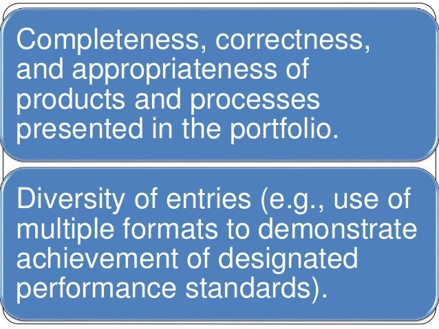 Completeness, correctness,  and appropriateness of  products and processes  presented in the portfolio.  Diversity of entr...