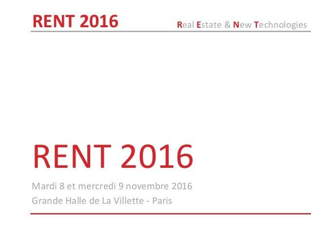 RENT 2016 Mardi 8 et mercredi 9 novembre 2016 Grande Halle de La Villette - Paris Real Estate & New TechnologiesRENT 2016
