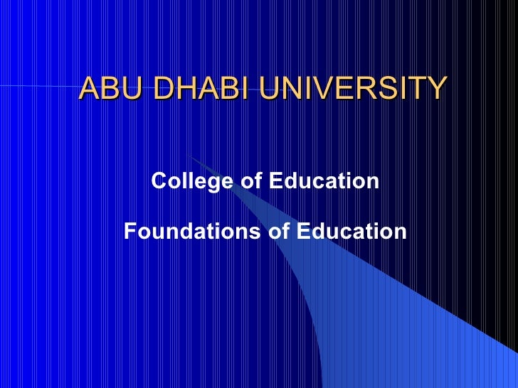 ABU DHABI UNIVERSITY College of Education Foundations of Education
