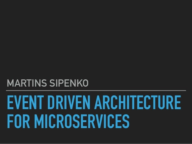 EVENT DRIVEN ARCHITECTURE FOR MICROSERVICES MARTINS SIPENKO