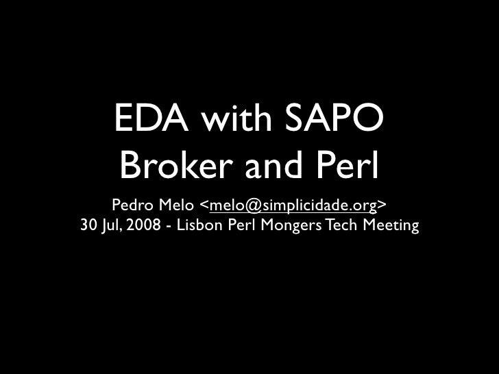 EDA with SAPO     Broker and Perl      Pedro Melo <melo@simplicidade.org> 30 Jul, 2008 - Lisbon Perl Mongers Tech Meeting