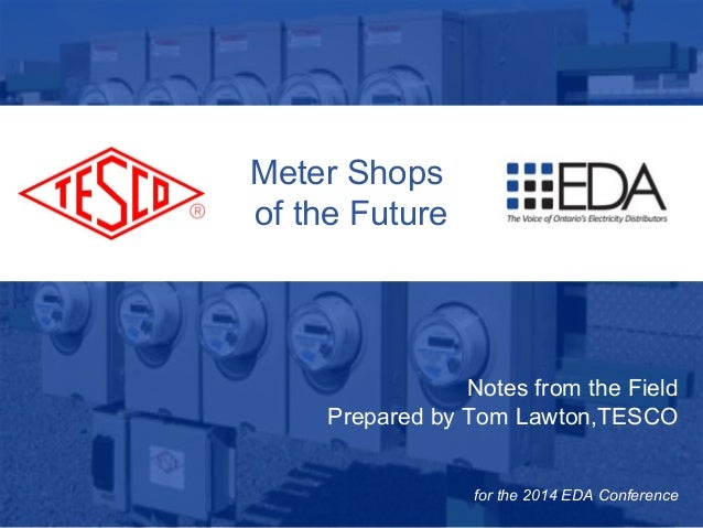 Meter Shops  of the Future  10/02/2012 Slide 1  Notes from the Field  Prepared by Tom Lawton,TESCO  for the 2014 EDA Confe...