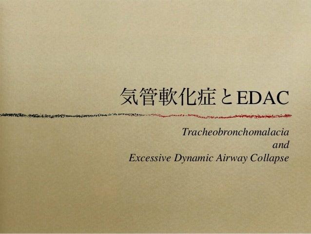 気管軟化症とEDAC           Tracheobronchomalacia                              andExcessive Dynamic Airway Collapse