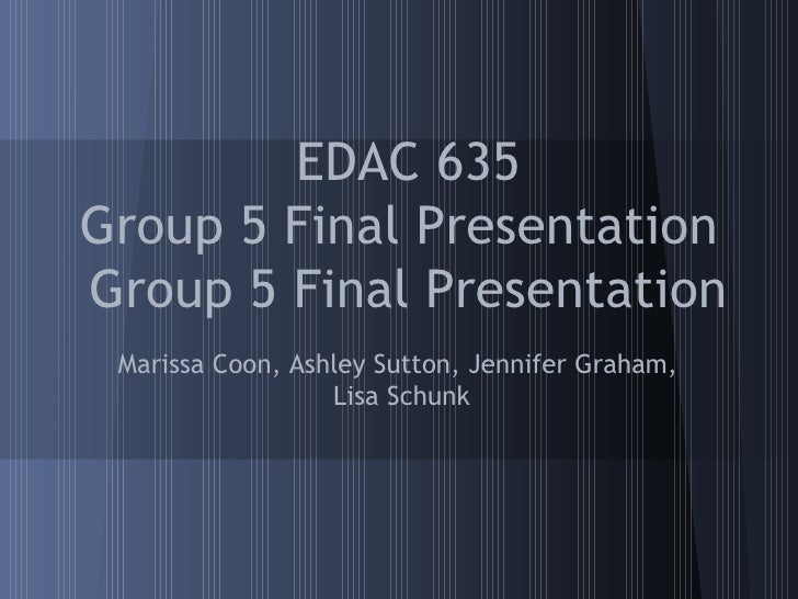 EDAC 635Group 5 Final PresentationGroup 5 Final Presentation Marissa Coon, Ashley Sutton, Jennifer Graham,                ...