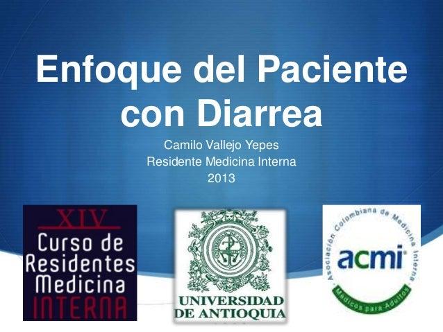 Enfoque del Paciente    con Diarrea       Camilo Vallejo Yepes     Residente Medicina Interna               2013          ...