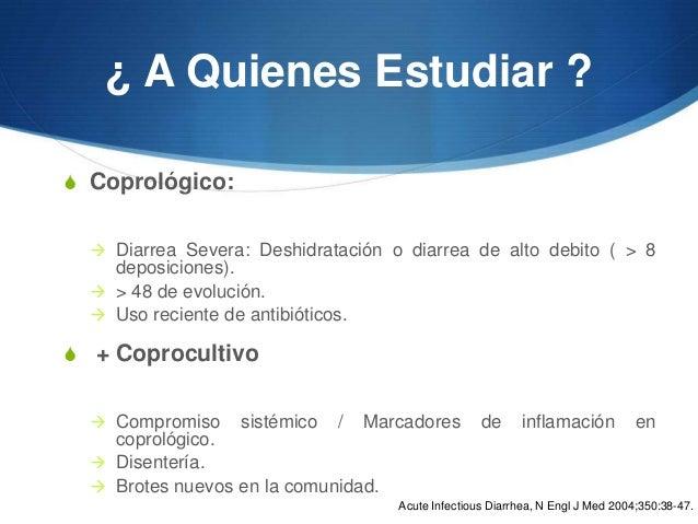 ¿ A Quienes Estudiar ?S Coprológico:   Diarrea Severa: Deshidratación o diarrea de alto debito ( > 8    deposiciones).  ...