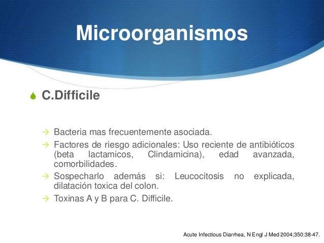 MicroorganismosS C.Difficile   Bacteria mas frecuentemente asociada.   Factores de riesgo adicionales: Uso reciente de a...