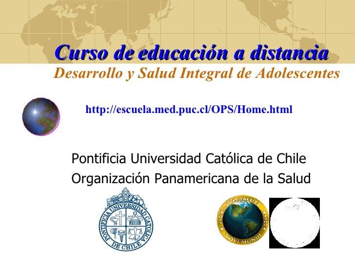 Curso de educación a distancia Desarrollo y Salud Integral de Adolescentes   http://escuela.med.puc.cl/OPS/Home.html Ponti...
