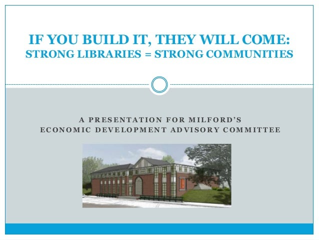 IF YOU BUILD IT, THEY WILL COME:  STRONG LIBRARIES = STRONG COMMUNITIES  A P R E S E N T A T I O N F O R M I L F O R D ' S...