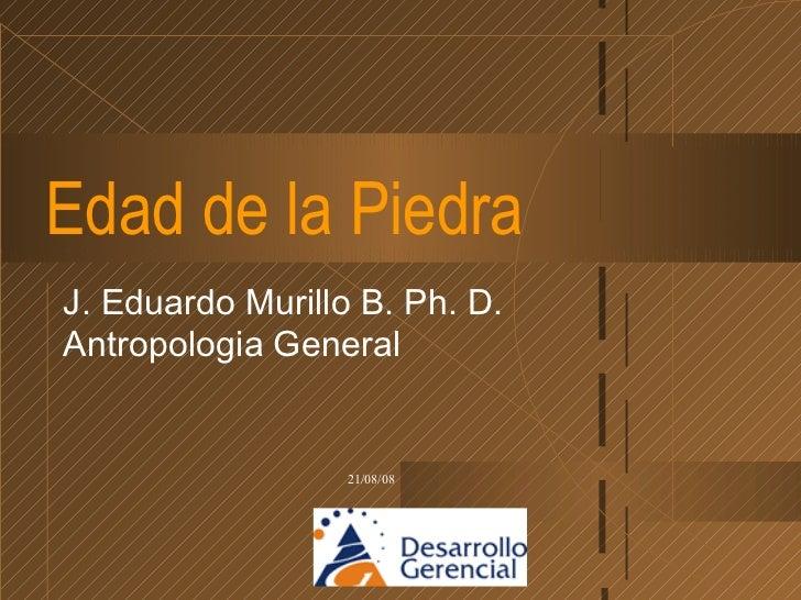 Edad de la Piedra J. Eduardo Murillo B. Ph. D. Antropologia General