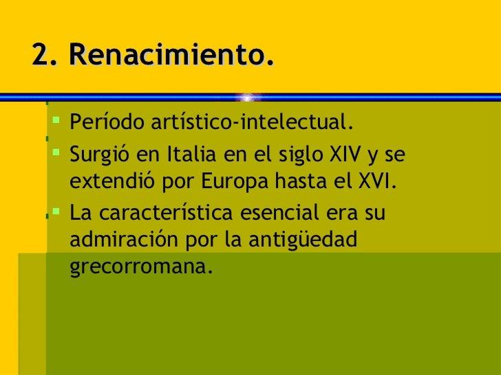 2. Renacimiento. <ul><li>Período artístico-intelectual. </li></ul><ul><li>Surgió en Italia en el siglo XIV y se extendió p...