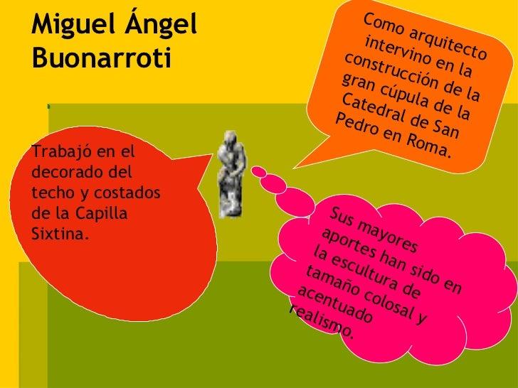 Miguel Ángel Buonarroti Sus mayores aportes han sido en la escultura de tamaño colosal y acentuado realismo. Trabajó en el...